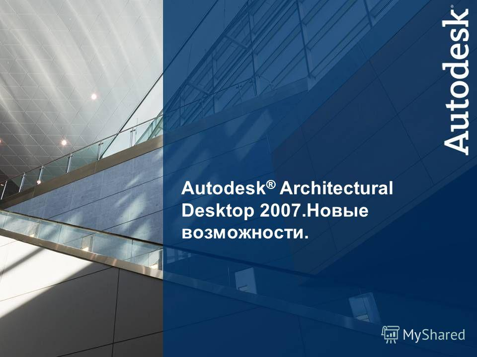 1 Autodesk Building Solutions Autodesk ® Architectural Desktop 2007. Новые возможности.