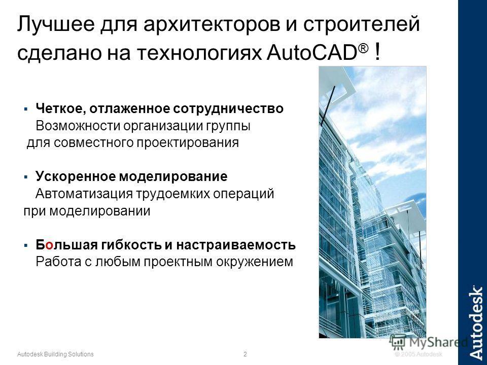 © 2005 Autodesk2 Autodesk Building Solutions Четкое, отлаженное сотрудничество Возможности организации группы для совместного проектирования Ускоренное моделирование Автоматизация трудоемких операций при моделировании Большая гибкость и настраиваемос