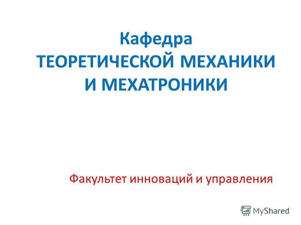 Кафедра ТЕОРЕТИЧЕСКОЙ МЕХАНИКИ И МЕХАТРОНИКИ Факультет инноваций и управления