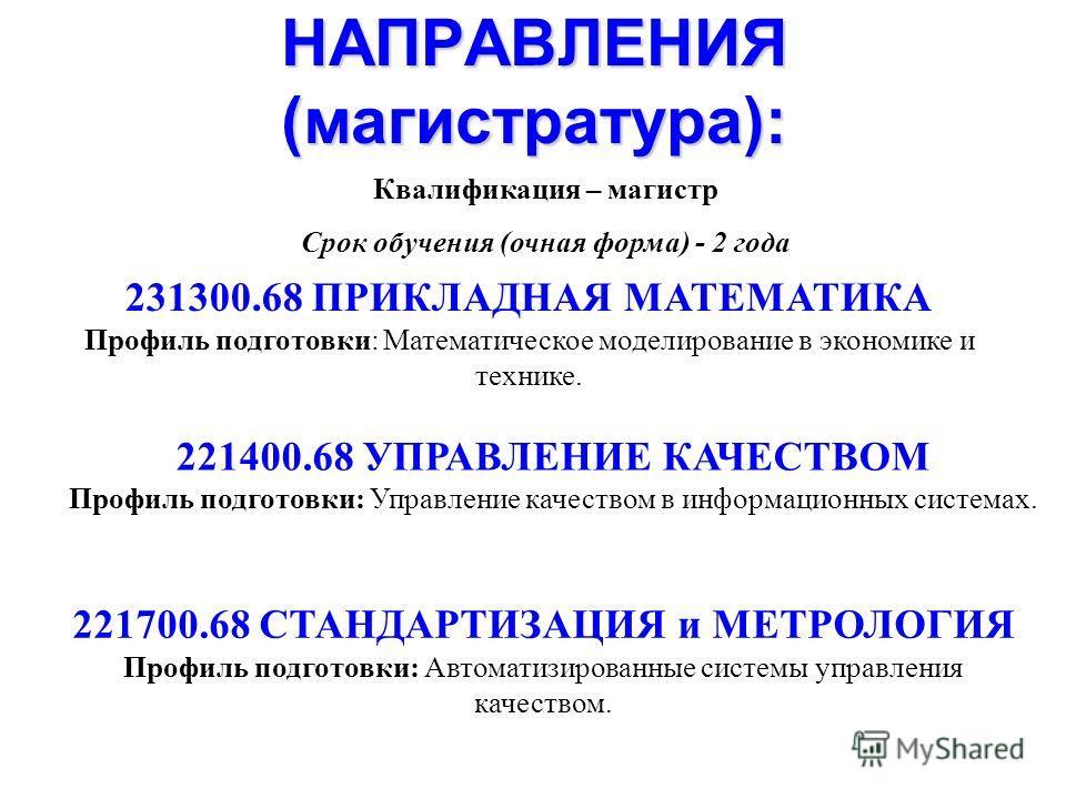 НАПРАВЛЕНИЯ (магистратура): 231300.68 ПРИКЛАДНАЯ МАТЕМАТИКА Профиль подготовки: Математическое моделирование в экономике и технике. 221400.68 УПРАВЛЕНИЕ КАЧЕСТВОМ Профиль подготовки: Управление качеством в информационных системах. 221700.68 СТАНДАРТИ