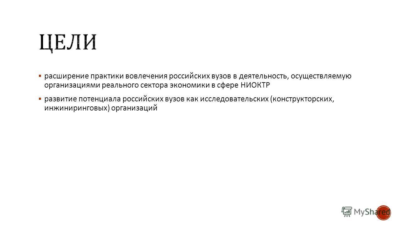 расширение практики вовлечения российских вузов в деятельность, осуществляемую организациями реального сектора экономики в сфере НИОКТР развитие потенциала российских вузов как исследовательских (конструкторских, инжиниринговых) организаций