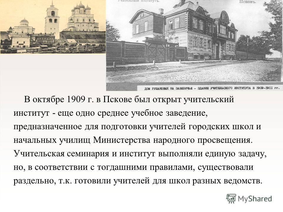 В октябре 1909 г. в Пскове был открыт учительский институт - еще одно среднее учебное заведение, предназначенное для подготовки учителей городских школ и начальных училищ Министерства народного просвещения. Учительская семинария и институт выполняли
