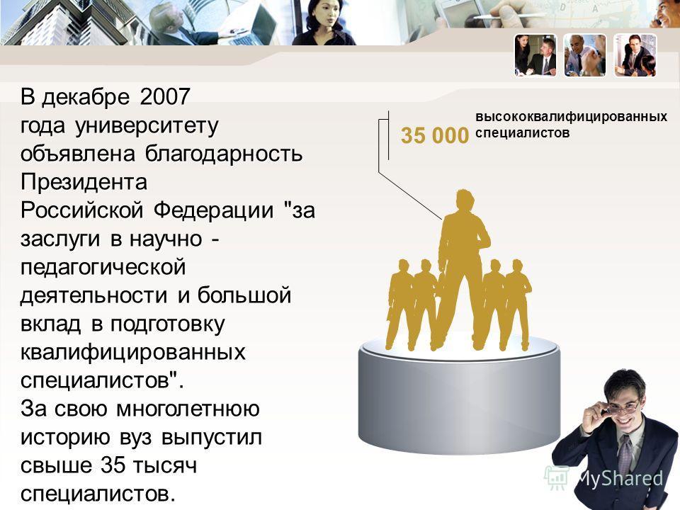 35 000 высококвалифицированных специалистов В декабре 2007 года университету объявлена благодарность Президента Российской Федерации