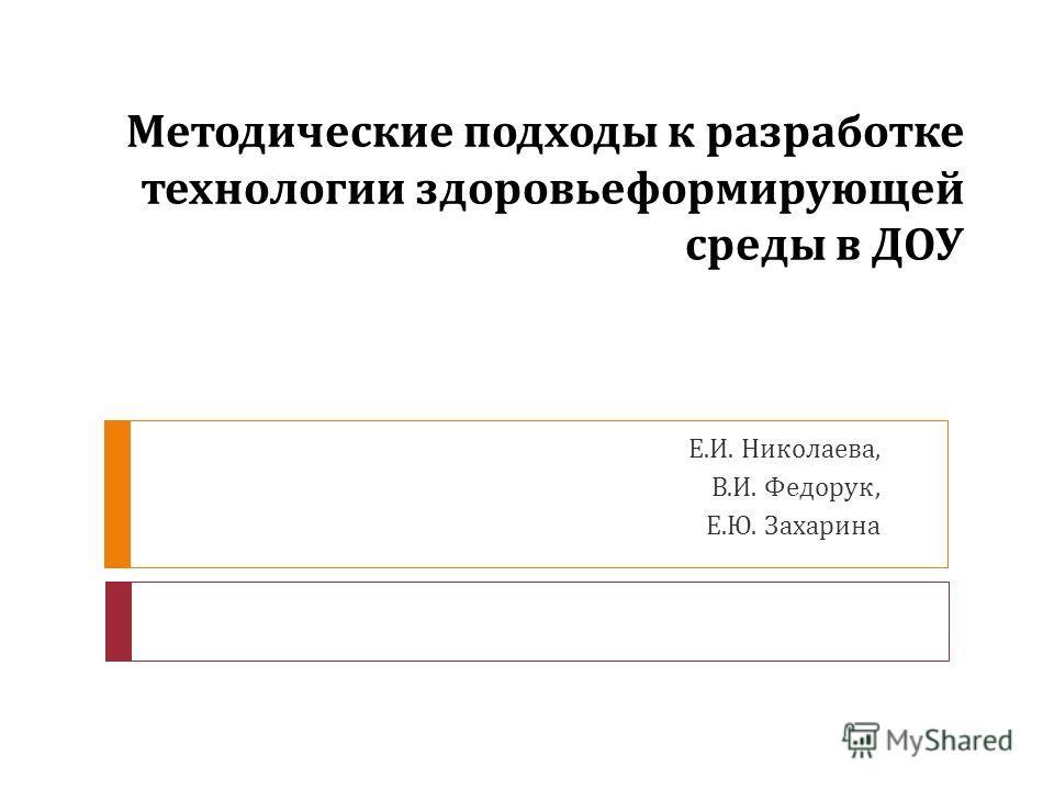 Методические подходы к разработке технологии здоровьеформирующей среды в ДОУ Е. И. Николаева, В. И. Федорук, Е. Ю. Захарина
