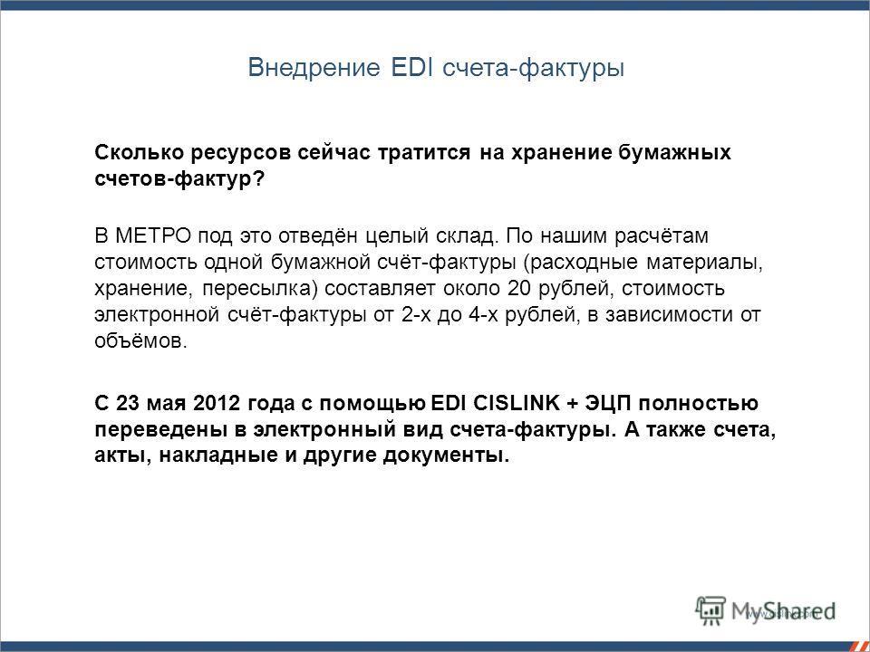 Внедрение EDI счета-фактуры Сколько ресурсов сейчас тратится на хранение бумажных счетов-фактур? В МЕТРО под это отведён целый склад. По нашим расчётам стоимость одной бумажной счёт-фактуры (расходные материалы, хранение, пересылка) составляет около