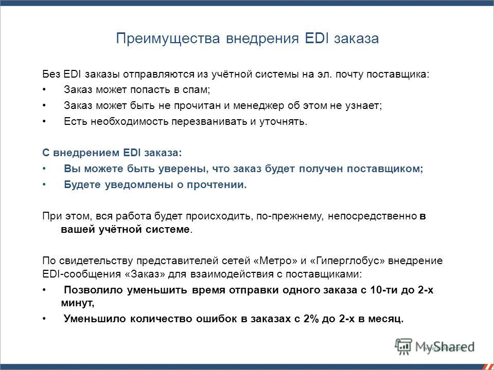 Преимущества внедрения EDI заказа Без EDI заказы отправляются из учётной системы на эл. почту поставщика: Заказ может попасть в спам; Заказ может быть не прочитан и менеджер об этом не узнает; Есть необходимость перезванивать и уточнять. С внедрением