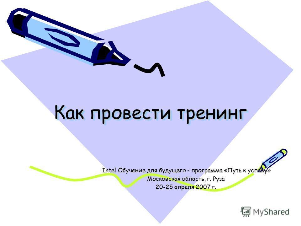 Как провести тренинг Intel Обучение для будущего - программа «Путь к успеху» Intel Обучение для будущего - программа «Путь к успеху» Московская область, г. Руза 20-25 апреля 2007 г.