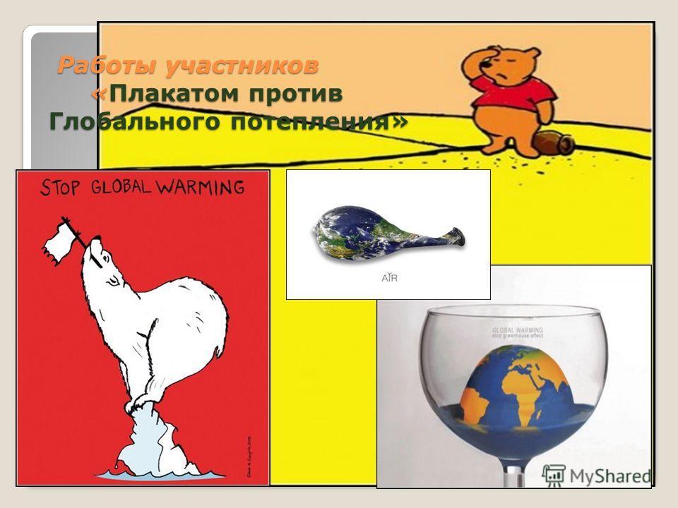 Работы участников «Плакатом против Глобального потепления» Работы участников «Плакатом против Глобального потепления»