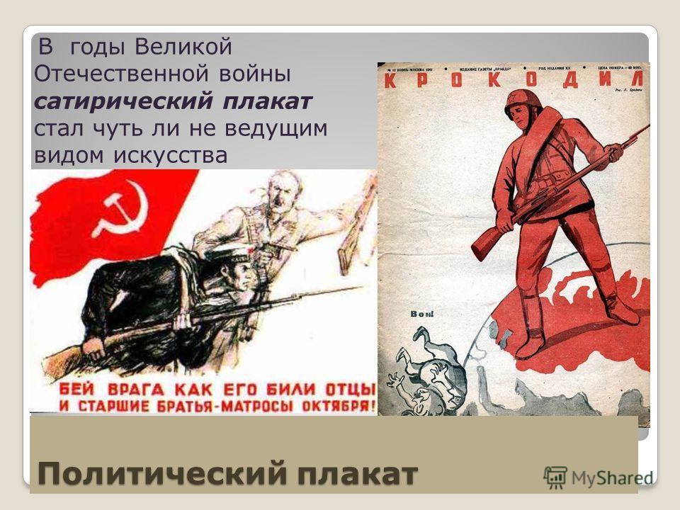 Политический плакат В годы Великой Отечественной войны сатирический плакат стал чуть ли не ведущим видом искусства