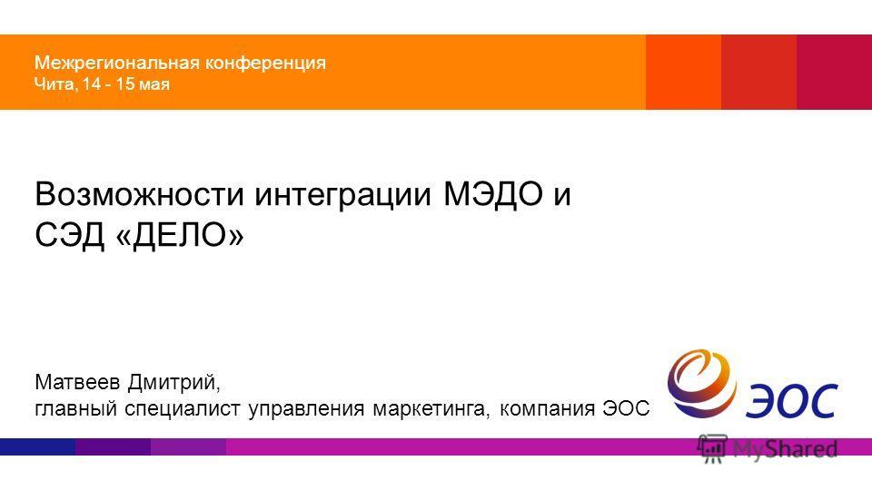Межрегиональная конференция Чита, 14 - 15 мая Возможности интеграции МЭДО и СЭД «ДЕЛО» Матвеев Дмитрий, главный специалист управления маркетинга, компания ЭОС