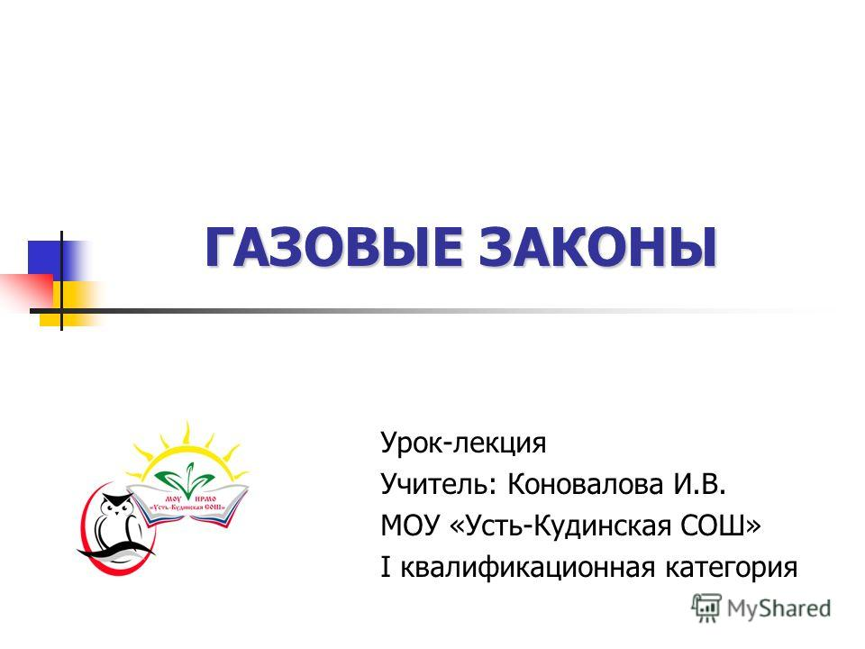 ГАЗОВЫЕ ЗАКОНЫ Урок-лекция Учитель: Коновалова И.В. МОУ «Усть-Кудинская СОШ» I квалификационная категория