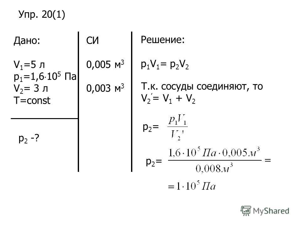 Упр. 20(1) Дано: V 1 =5 л p 1 =1,6 10 5 Па V 2 = 3 л Т=const СИ 0,005 м 3 0,003 м 3 Решение: p 1 V 1 = p 2 V 2 p 2 -? Т.к. сосуды соединяют, то V 2 = V 1 + V 2 p2=p2= p2=p2=