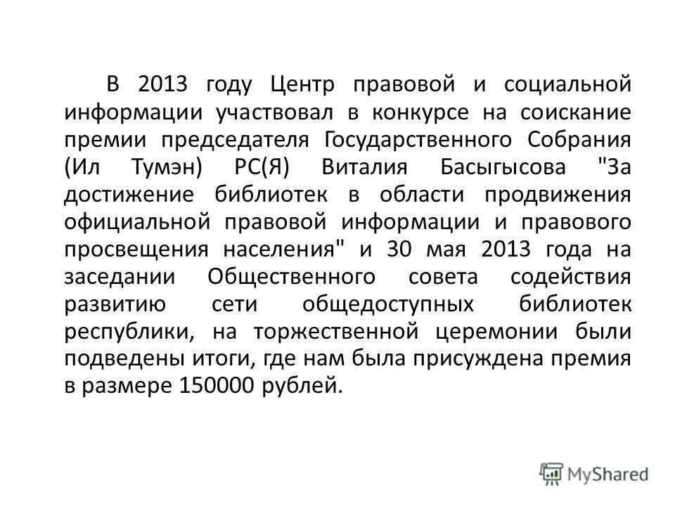 В 2013 году Центр правовой и социальной информации участвовал в конкурсе на соискание премии председателя Государственного Собрания (Ил Тумэн) РС(Я) Виталия Басыгысова