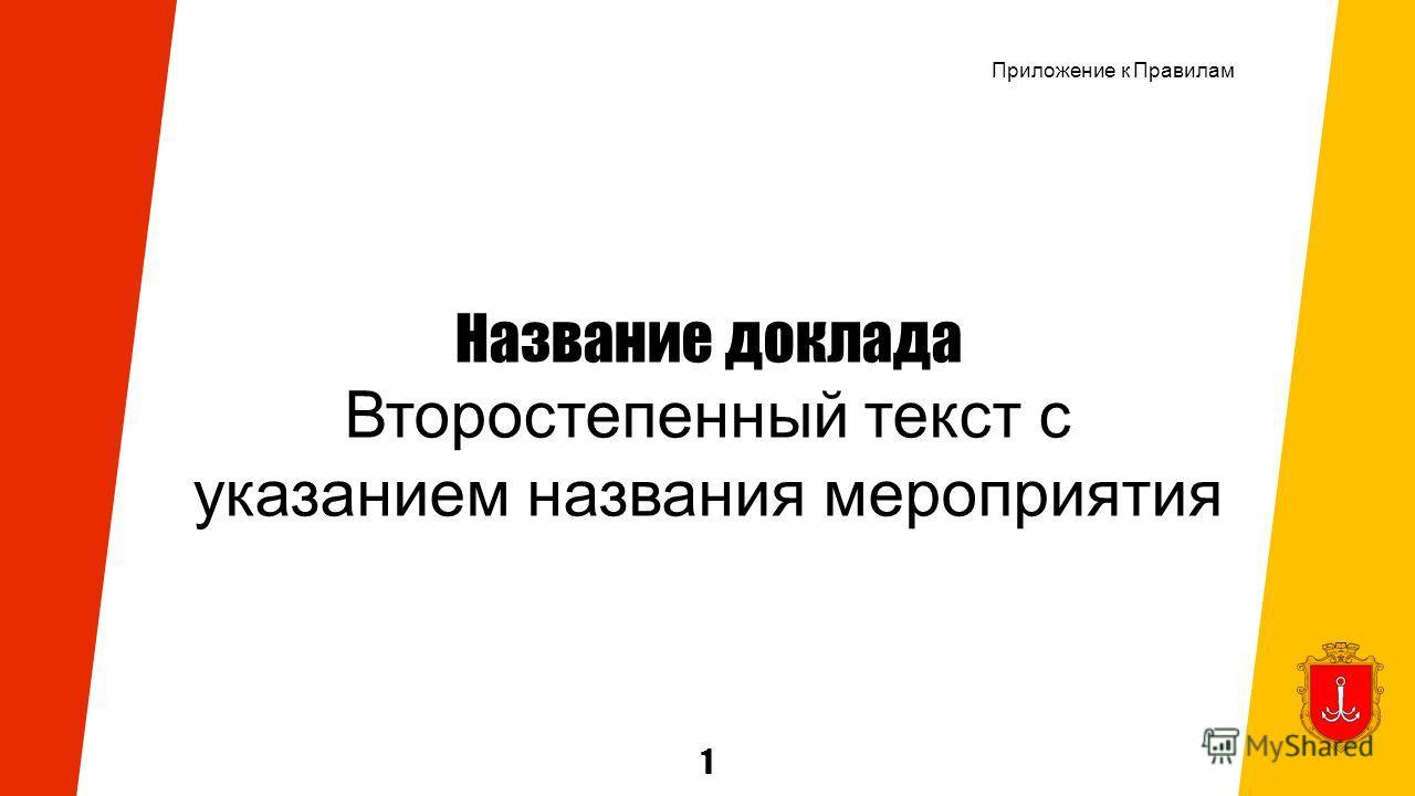 1 Название доклада Второстепенный текст с указанием названия мероприятия Приложение к Правилам