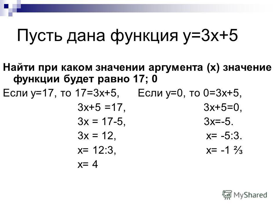 Найти при каком значении аргумента (х) значение функции будет равно 17; 0 Если у=17, то 17=3 х+5, Если у=0, то 0=3 х+5, 3 х+5 =17, 3 х+5=0, 3 х = 17-5, 3 х=-5. 3 х = 12, х= -5:3. х= 12:3, х= -1 х= 4