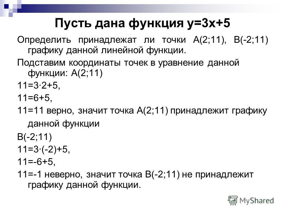 Пусть дана функция y=3x+5 Определить принадлежат ли точки А(2;11), В(-2;11) графику данной линейной функции. Подставим координаты точек в уравнение данной функции: А(2;11) 11=32+5, 11=6+5, 11=11 верно, значит точка А(2;11) принадлежит графику данной