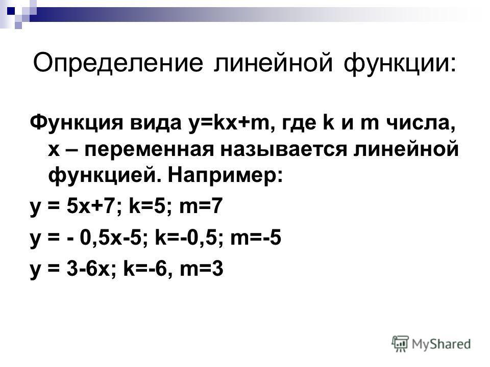 Определение линейной функции: Функция вида y=kx+m, где k и m числа, х – переменная называется линейной функцией. Например: y = 5x+7; k=5; m=7 y = - 0,5x-5; k=-0,5; m=-5 y = 3-6x; k=-6, m=3