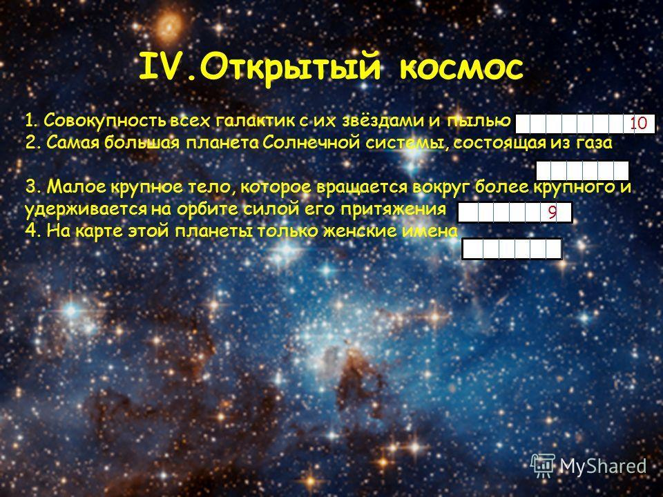 IV.Открытый космос 1. Совокупность всех галактик с их звёздами и пылью 2. Самая большая планета Солнечной системы, состоящая из газа 3. Малое крупное тело, которое вращается вокруг более крупного и удерживается на орбите силой его притяжения 4. На ка