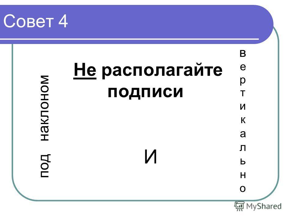 Совет 4 под наклоном Не располагайте подписи 4 И