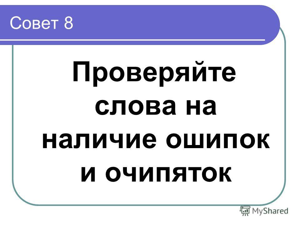 Совет 8 Проверяйте слова на наличие ошипок и очипяток