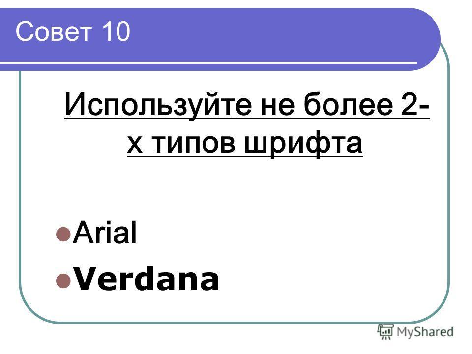 Совет 10 Используйте не более 2- х типов шрифта Arial Verdana