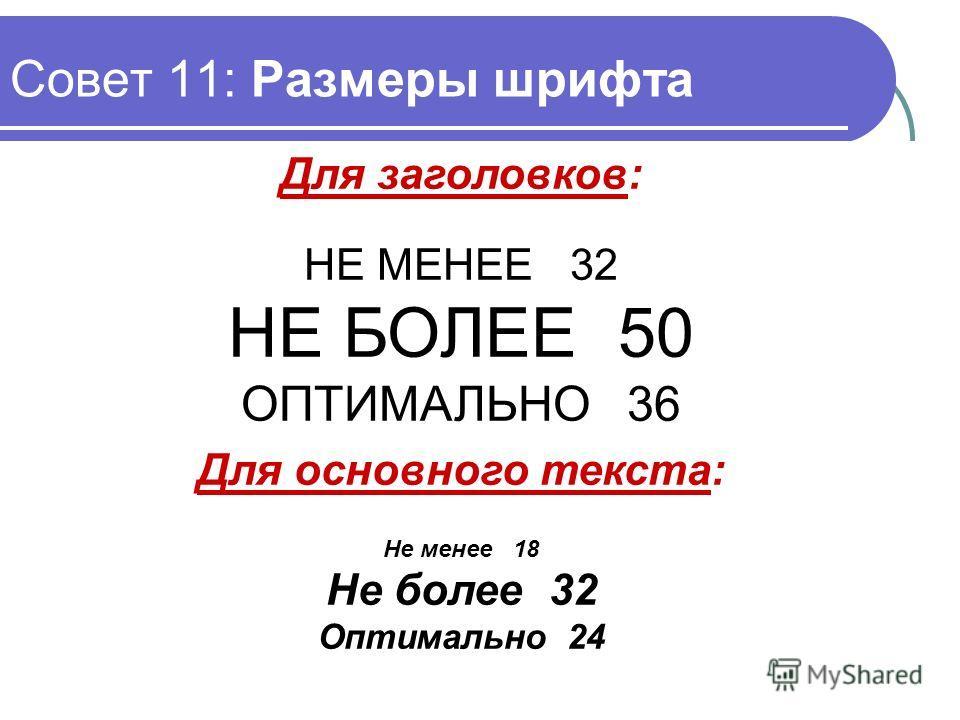 Совет 11: Размеры шрифта Для заголовков: НЕ МЕНЕЕ 32 НЕ БОЛЕЕ 50 ОПТИМАЛЬНО 36 Для основного текста: Не менее 18 Не более 32 Оптимально 24