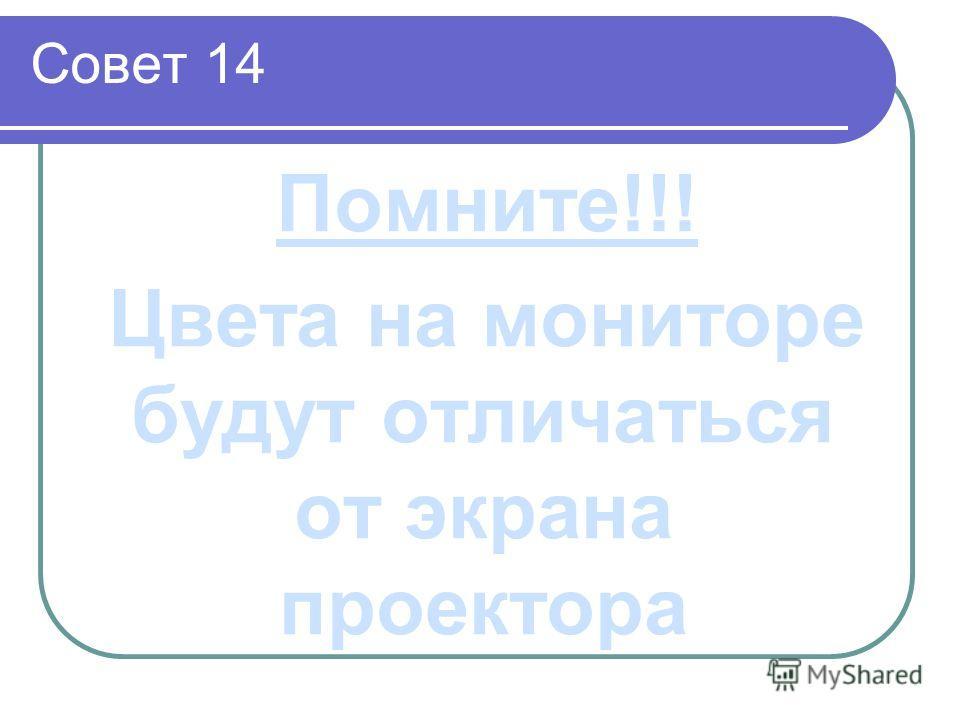 Совет 14 Помните!!! Цвета на мониторе будут отличаться от экрана проектора