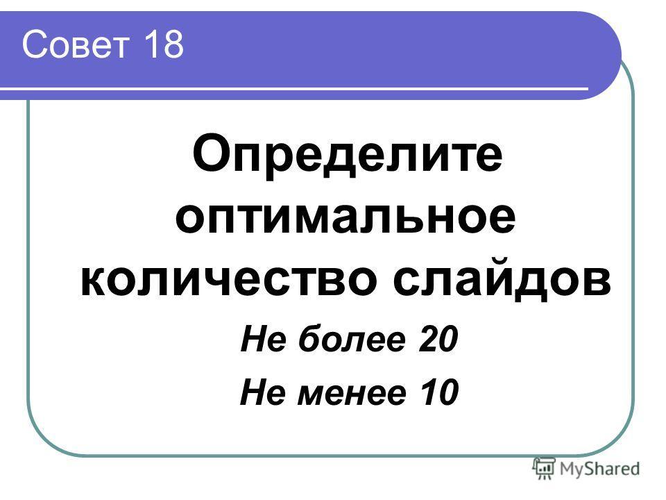 Совет 18 Определите оптимальное количество слайдов Не более 20 Не менее 10
