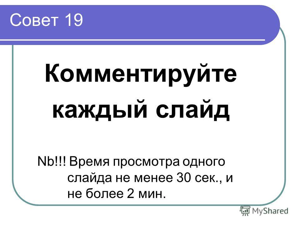 Совет 19 Комментируйте каждый слайд Nb!!! Время просмотра одного слайда не менее 30 сек., и не более 2 мин.
