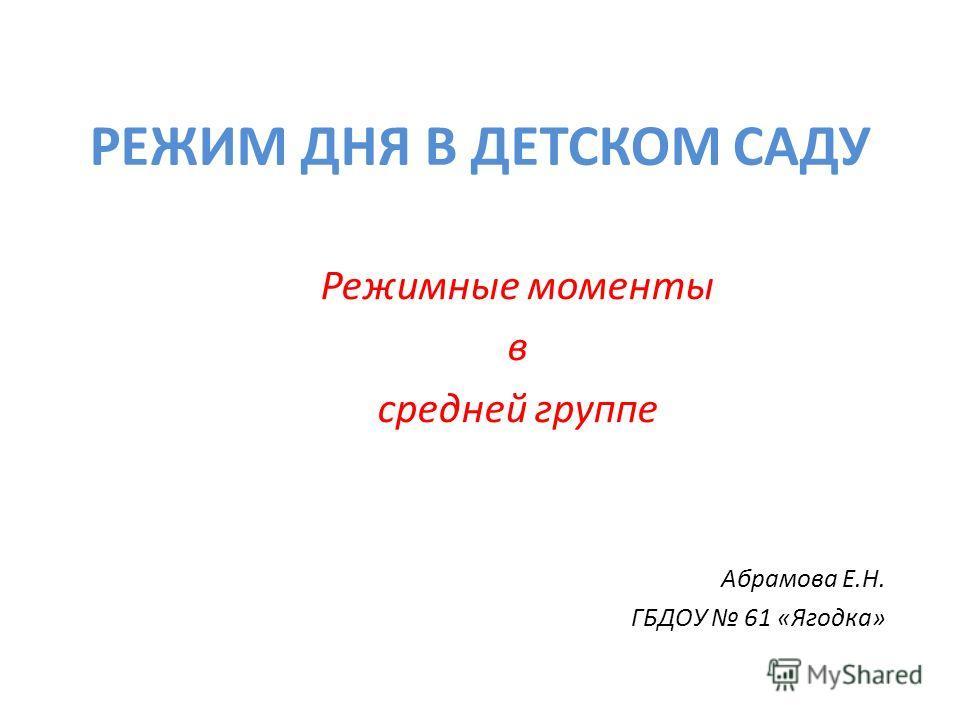 РЕЖИМ ДНЯ В ДЕТСКОМ САДУ Режимные моменты в средней группе Абрамова Е.Н. ГБДОУ 61 «Ягодка»