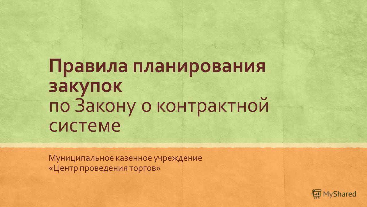 Правила планирования закупок по Закону о контрактной системе Муниципальное казенное учреждение «Центр проведения торгов»