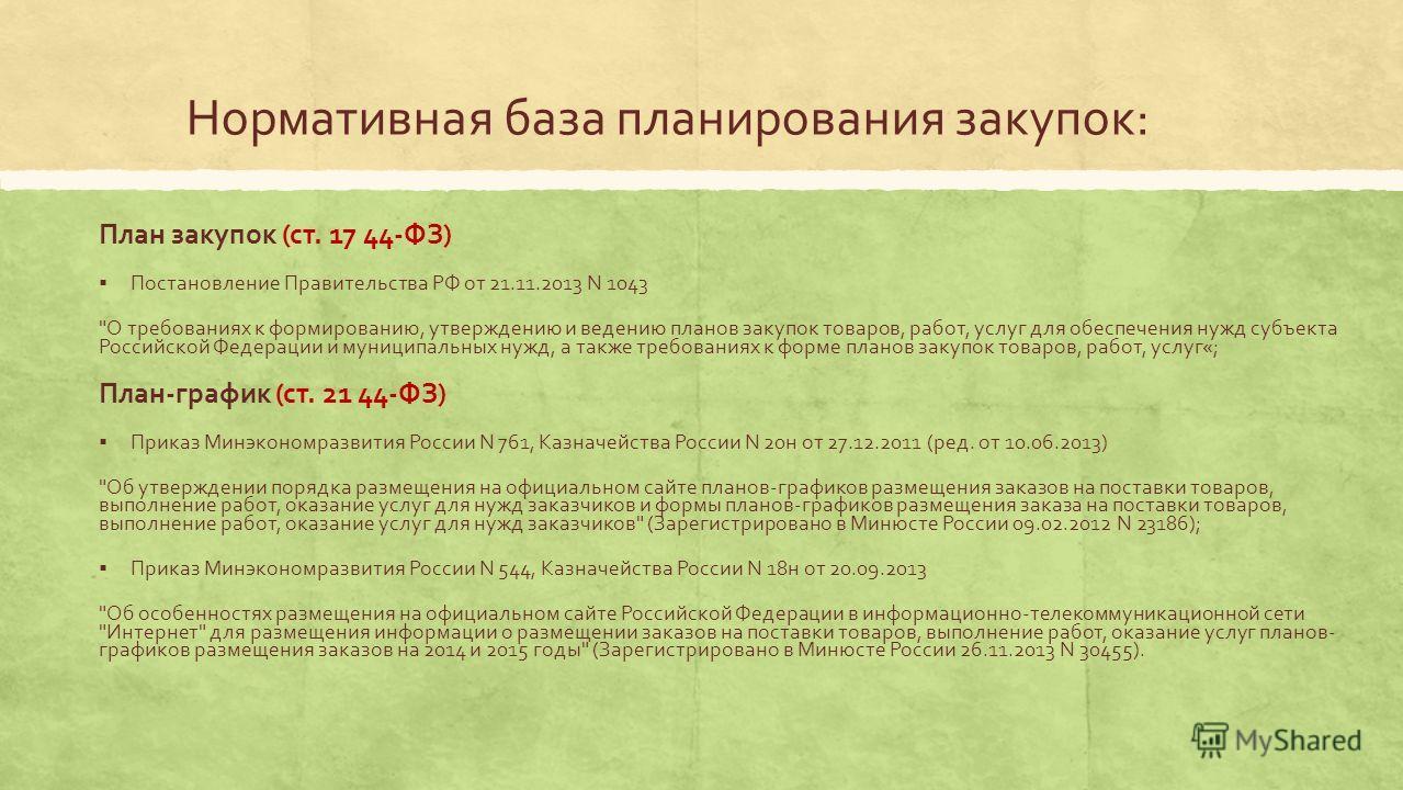 Нормативная база планирования закупок: План закупок (ст. 17 44-ФЗ) Постановление Правительства РФ от 21.11.2013 N 1043