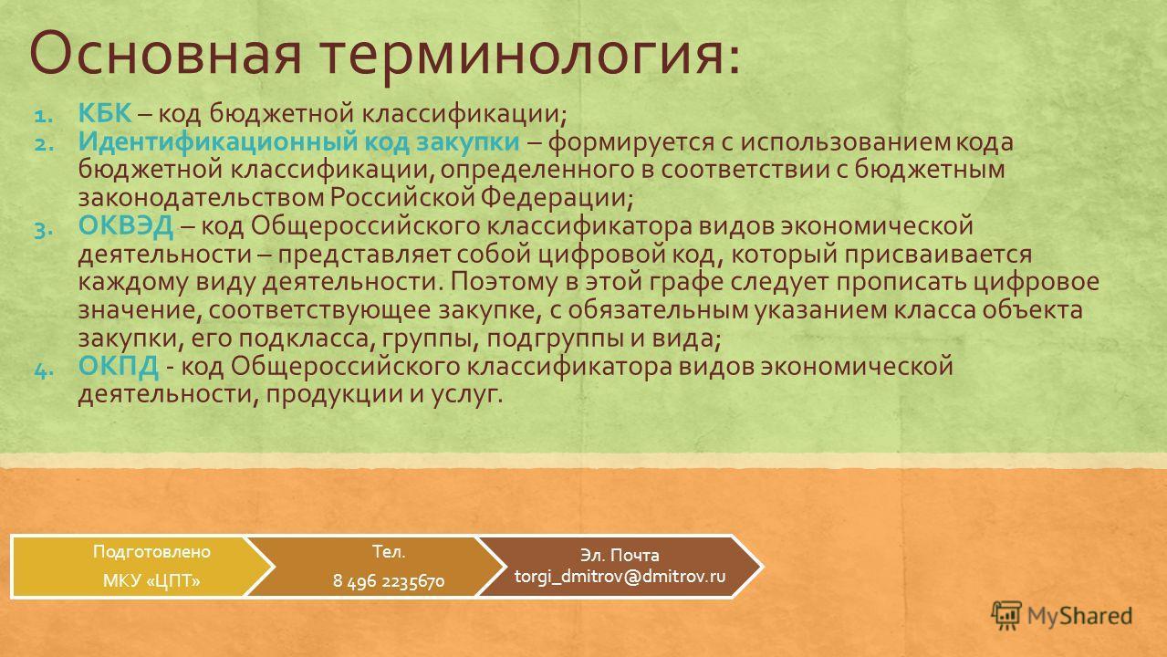 Основная терминология: 1. КБК – код бюджетной классификации; 2. Идентификационный код закупки – формируется с использованием кода бюджетной классификации, определенного в соответствии с бюджетным законодательством Российской Федерации; 3. ОКВЭД – код