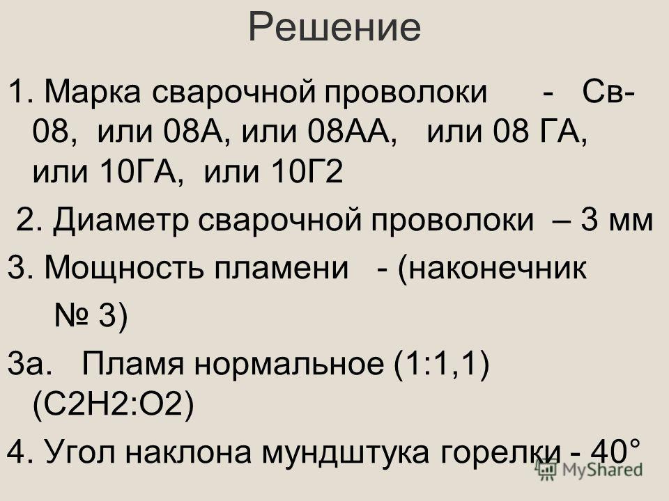 Решение 1. Марка сварочной проволоки - Св- 08, или 08А, или 08АА, или 08 ГА, или 10ГА, или 10Г2 2. Диаметр сварочной проволоки – 3 мм 3. Мощность пламени - (наконечник 3) 3 а. Пламя нормальное (1:1,1) (С2Н2:О2) 4. Угол наклона мундштука горелки - 40°