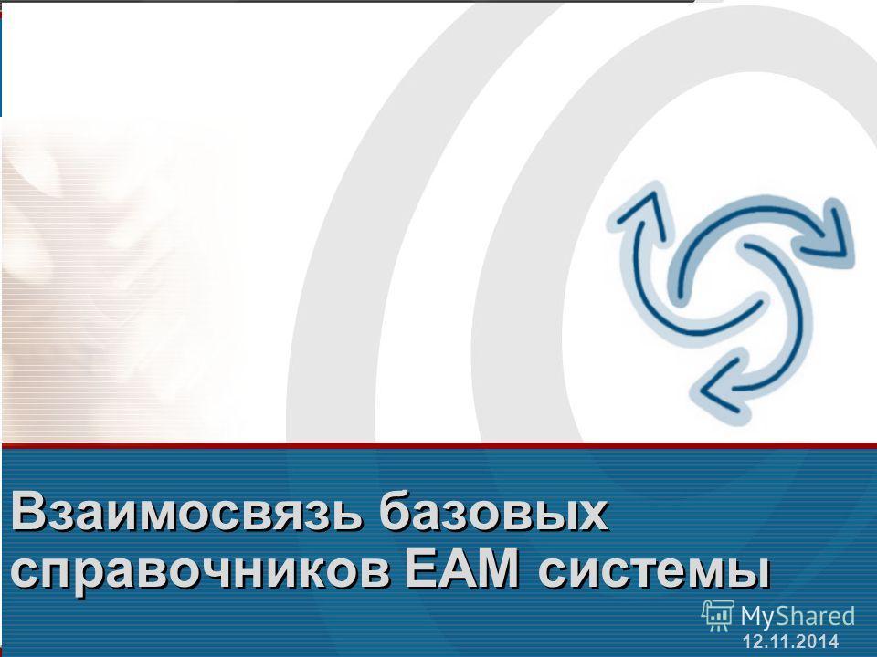 12.11.2014 Взаимосвязь базовых справочников ЕАМ системы