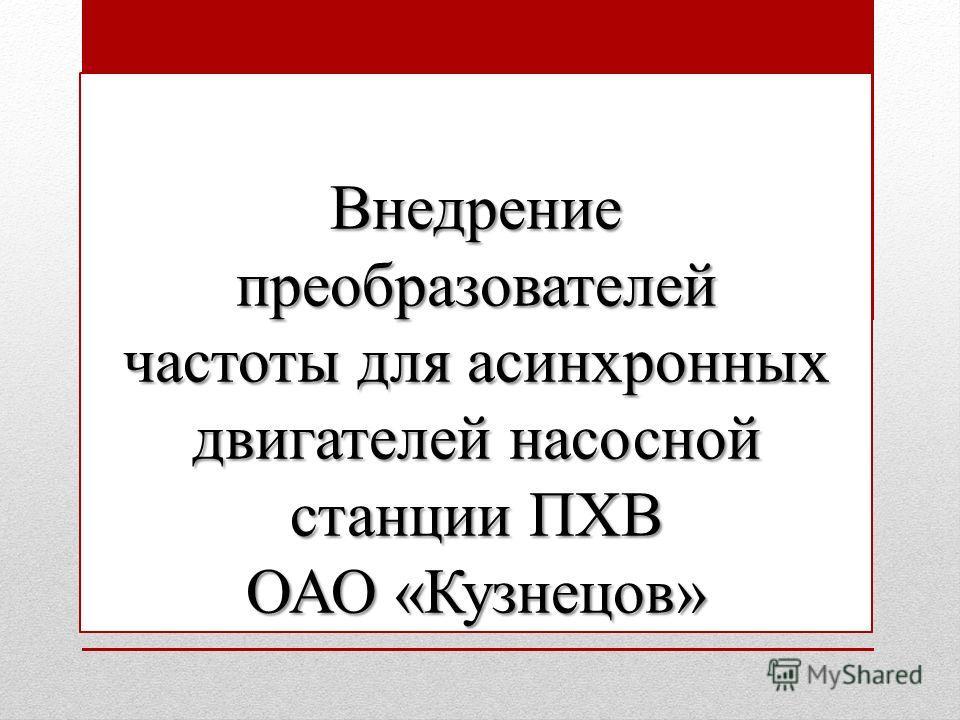 Внедрение преобразователей частоты для асинхронных двигателей насосной станции ПХВ ОАО «Кузнецов»
