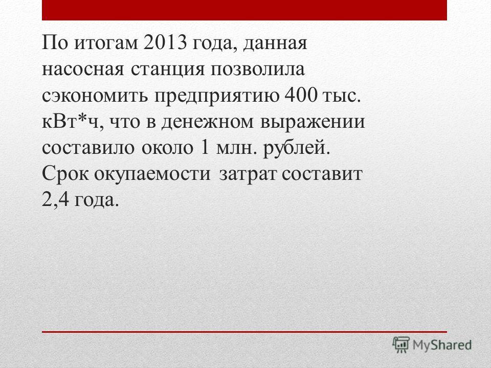 По итогам 2013 года, данная насосная станция позволила сэкономить предприятию 400 тыс. к Вт*ч, что в денежном выражении составило около 1 млн. рублей. Срок окупаемости затрат составит 2,4 года.