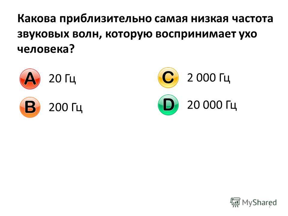 7 Какова приблизительно самая низкая частота звуковых волн, которую воспринимает ухо человека? 20 Гц 200 Гц 2 000 Гц 20 000 Гц
