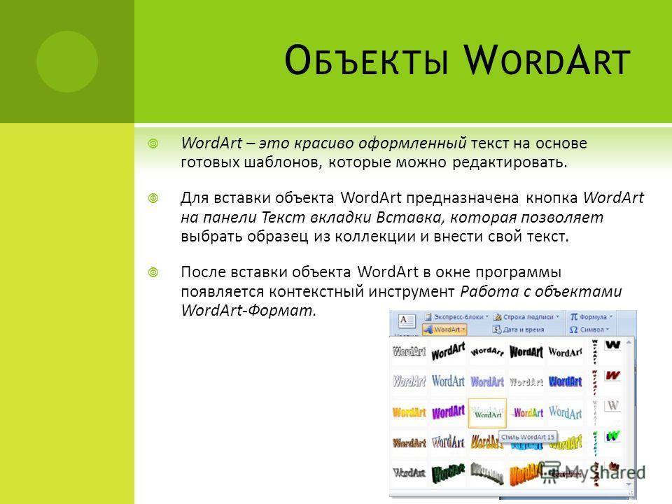 О БЪЕКТЫ W ORD A RT WordArt – это красиво оформленный текст на основе готовых шаблонов, которые можно редактировать. Для вставки объекта WordArt предназначена кнопка WordArt на панели Текст вкладки Вставка, которая позволяет выбрать образец из коллек