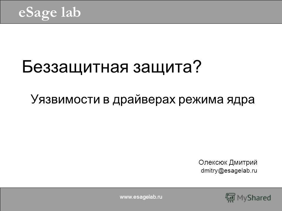 Олексюк Дмитрий dmitry@esagelab.ru eSage lab www.esagelab.ru Беззащитная защита? Уязвимости в драйверах режима ядра