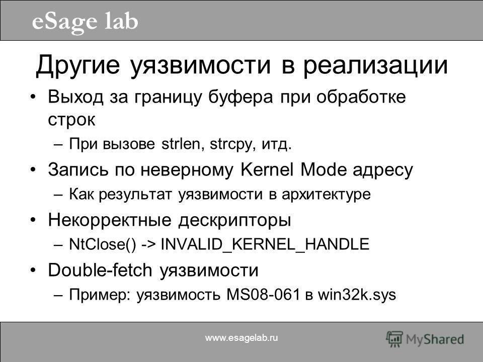 eSage lab www.esagelab.ru Другие уязвимости в реализации Выход за границу буфера при обработке строк –При вызове strlen, strcpy, итд. Запись по неверному Kernel Mode адресу –Как результат уязвимости в архитектуре Некорректные дескрипторы –NtClose() -