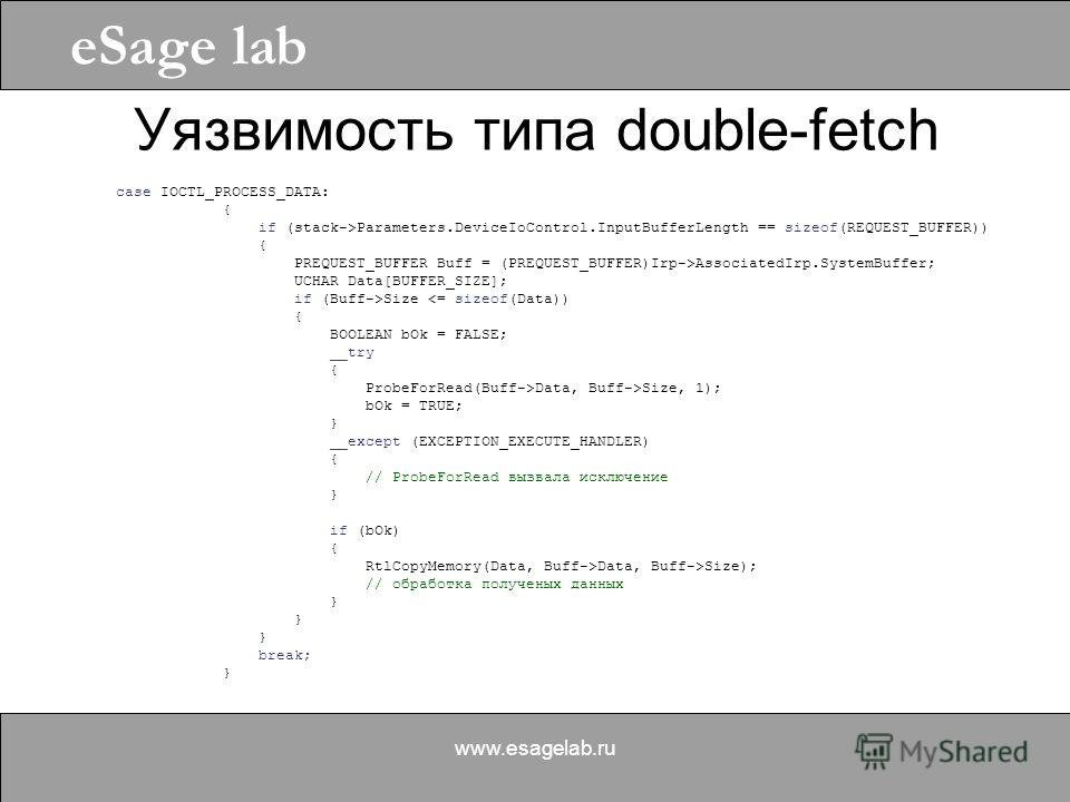 eSage lab www.esagelab.ru Уязвимость типа double-fetch case IOCTL_PROCESS_DATA: { if (stack->Parameters.DeviceIoControl.InputBufferLength == sizeof(REQUEST_BUFFER)) { PREQUEST_BUFFER Buff = (PREQUEST_BUFFER)Irp->AssociatedIrp.SystemBuffer; UCHAR Data