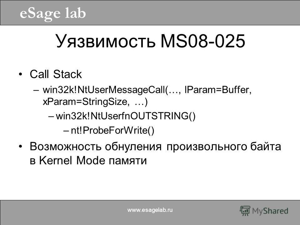 eSage lab www.esagelab.ru Уязвимость MS08-025 Call Stack –win32k!NtUserMessageCall(…, lParam=Buffer, xParam=StringSize, …) –win32k!NtUserfnOUTSTRING() –nt!ProbeForWrite() Возможность обнуления произвольного байта в Kernel Mode памяти