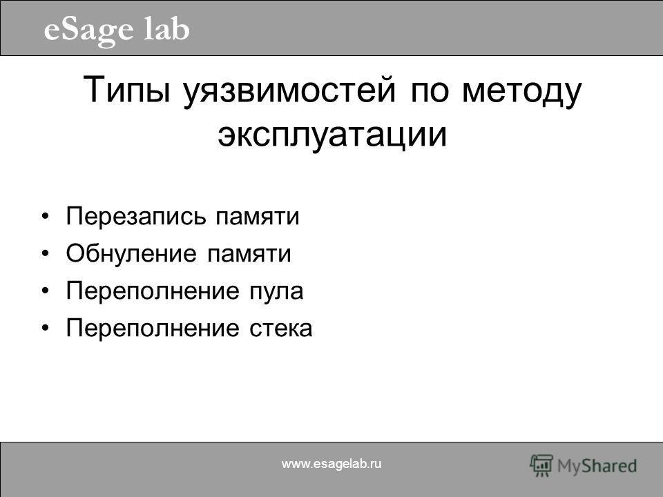 eSage lab www.esagelab.ru Типы уязвимостей по методу эксплуатации Перезапись памяти Обнуление памяти Переполнение пула Переполнение стека