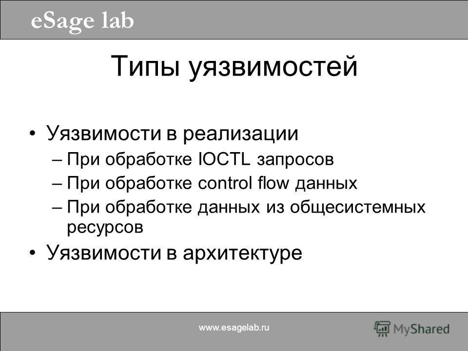 eSage lab www.esagelab.ru Типы уязвимостей Уязвимости в реализации –При обработке IOCTL запросов –При обработке control flow данных –При обработке данных из общесистемных ресурсов Уязвимости в архитектуре