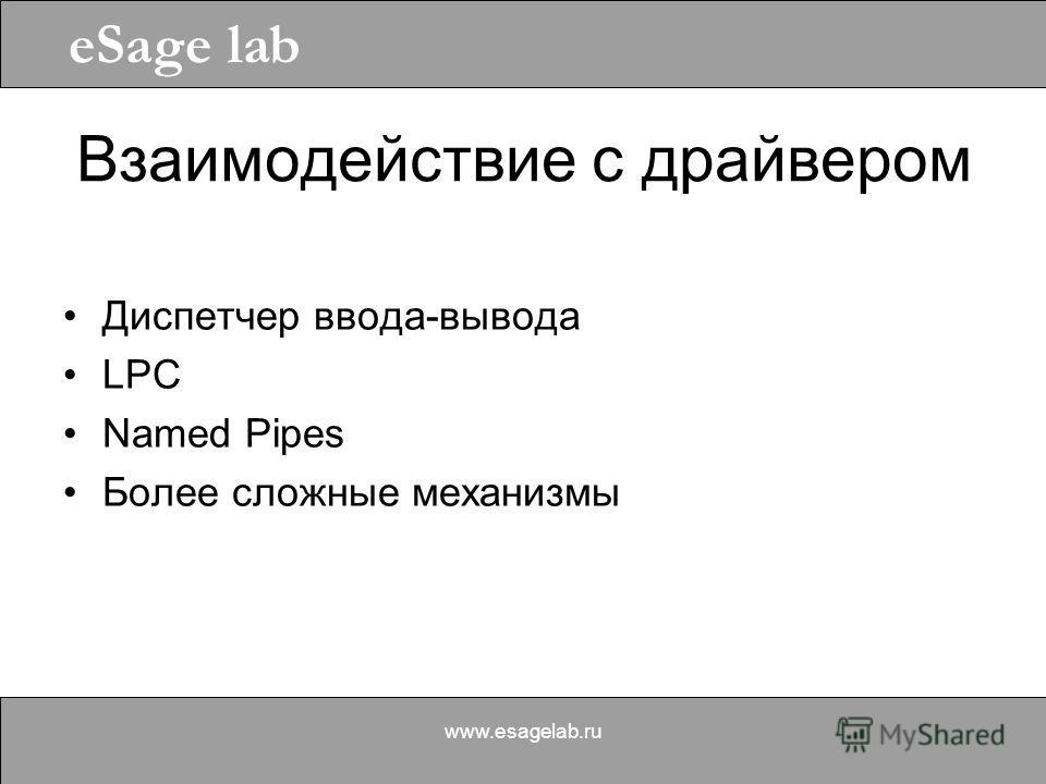 eSage lab www.esagelab.ru Взаимодействие с драйвером Диспетчер ввода-вывода LPC Named Pipes Более сложные механизмы
