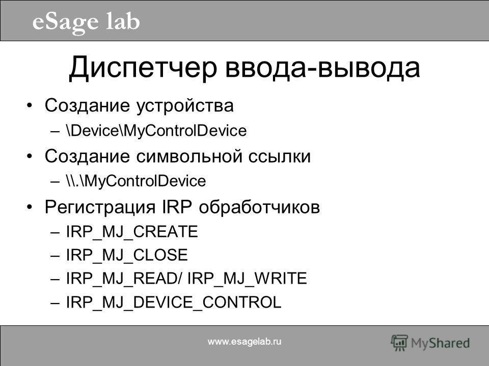 eSage lab www.esagelab.ru Диспетчер ввода-вывода Создание устройства –\Device\MyControlDevice Создание символьной ссылки –\\.\MyControlDevice Регистрация IRP обработчиков –IRP_MJ_CREATE –IRP_MJ_CLOSE –IRP_MJ_READ/ IRP_MJ_WRITE –IRP_MJ_DEVICE_CONTROL