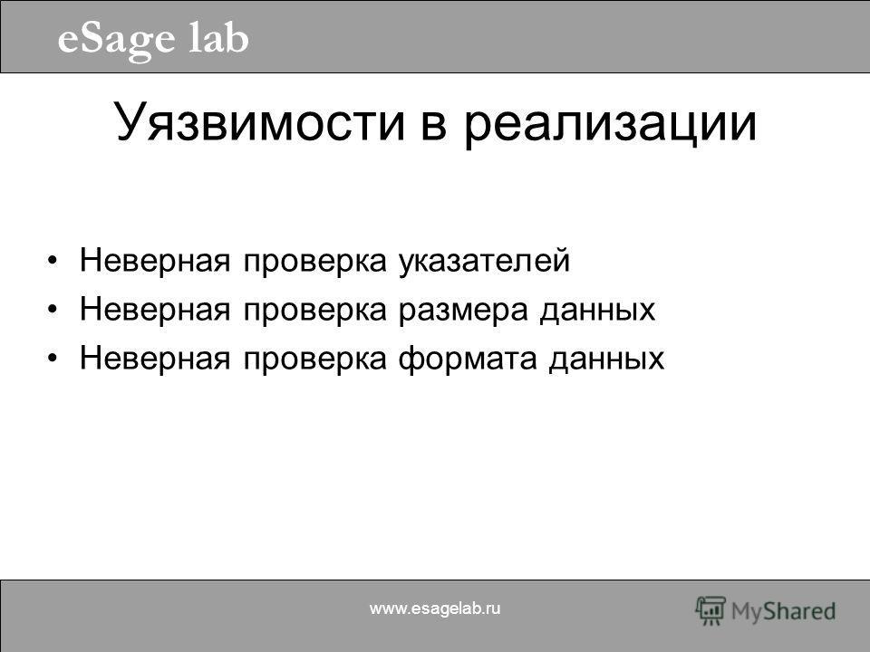 eSage lab www.esagelab.ru Уязвимости в реализации Неверная проверка указателей Неверная проверка размера данных Неверная проверка формата данных