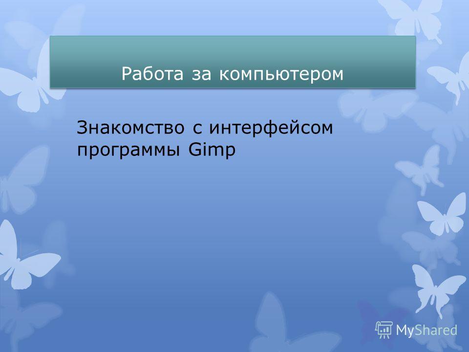 Работа за компьютером Знакомство с интерфейсом программы Gimp