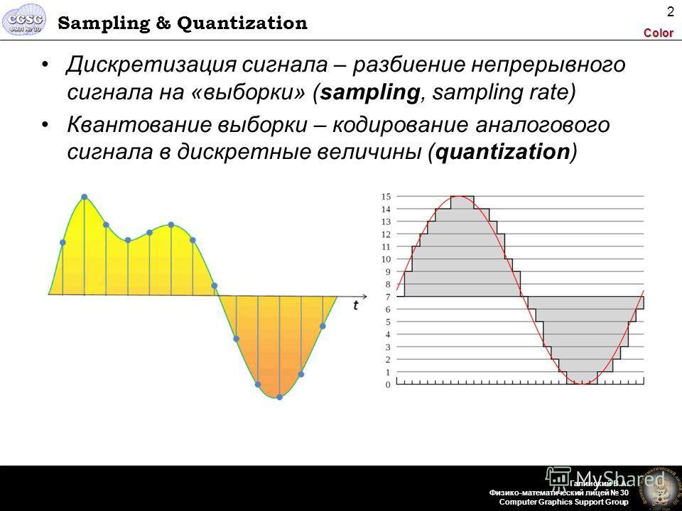 Color Галинский В.А. Физико-математический лицей 30 Computer Graphics Support Group 2 Sampling & Quantization Дискретизация сигнала – разбиение непрерывного сигнала на «выборки» (sampling, sampling rate) Квантование выборки – кодирование аналогового